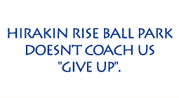 HIRAKIN RISE BALL PARK DOESN'T COACH US GIVE UP.
